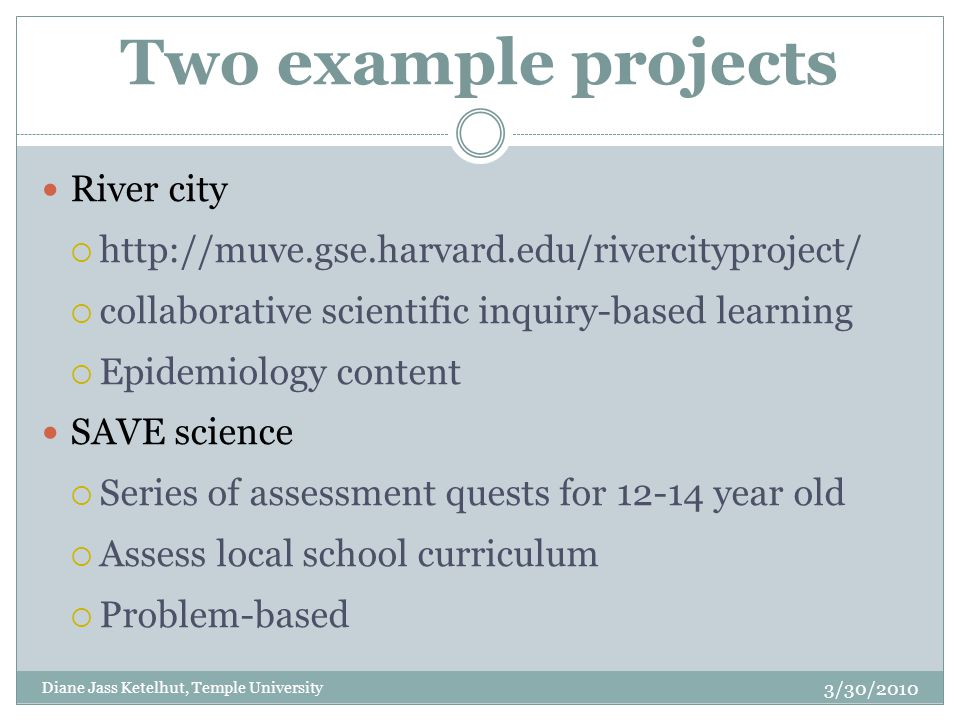 Two example projects River city  http://muve.gse.harvard.edu/rivercityproject/  collaborative scientific inquiry-based learning  Epidemiology content SAVE science  Series of assessment quests for 12-14 year old  Assess local school curriculum  Problem-based 3/30/2010 Diane Jass Ketelhut, Temple University