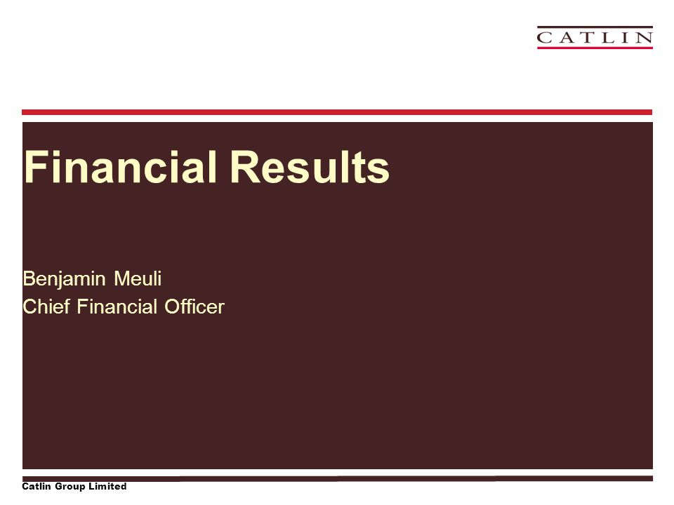 Catlin Group Limited Financial Results Benjamin Meuli Chief Financial Officer