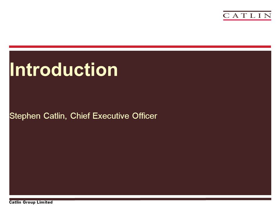 Catlin Group Limited Introduction Stephen Catlin, Chief Executive Officer