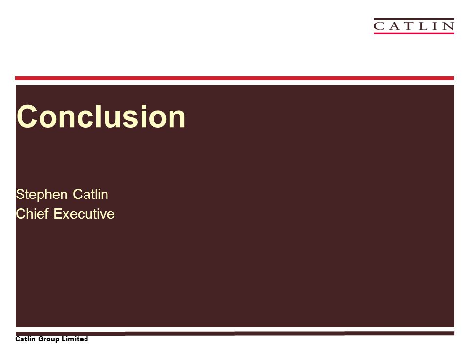 Catlin Group Limited Conclusion Stephen Catlin Chief Executive