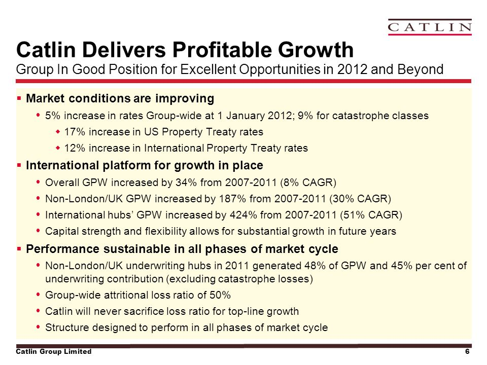 Catlin Group Limited6 Catlin Delivers Profitable Growth Group In Good Position for Excellent Opportunities in 2012 and Beyond  Market conditions are