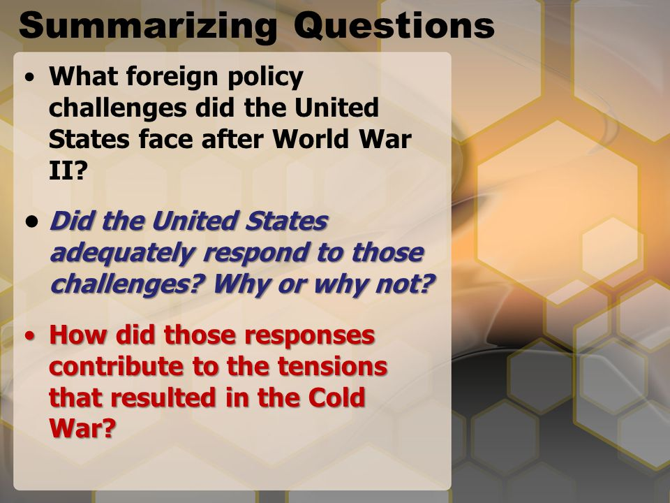 Summarizing Questions What foreign policy challenges did the United States face after World War II? Did the United States adequately respond to those