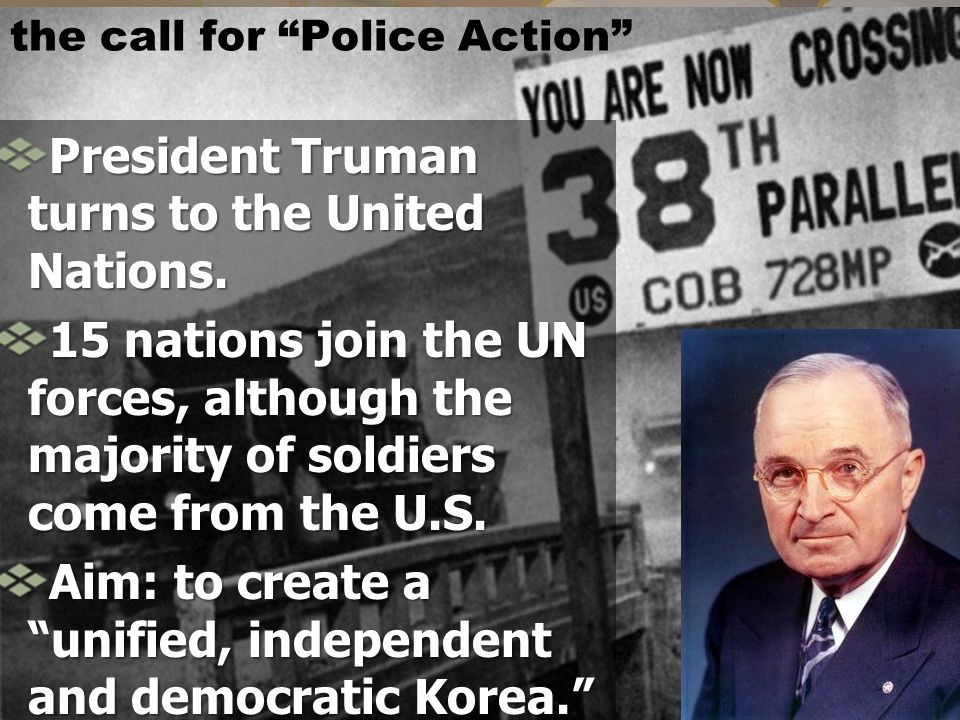 "the call for ""Police Action"" President Truman turns to the United Nations. 15 nations join the UN forces, although the majority of soldiers come from"