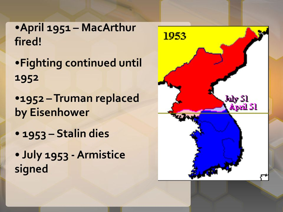 April 1951 – MacArthur fired! Fighting continued until 1952 1952 – Truman replaced by Eisenhower 1953 – Stalin dies July 1953 - Armistice signed