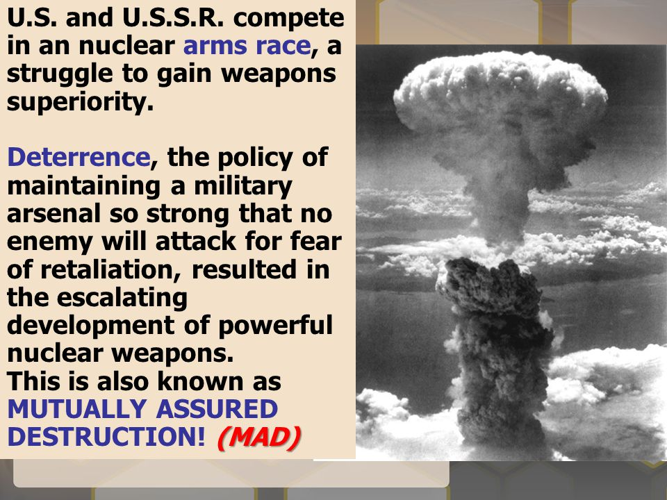 U.S. and U.S.S.R. compete in an nuclear arms race, a struggle to gain weapons superiority. Deterrence, the policy of maintaining a military arsenal so