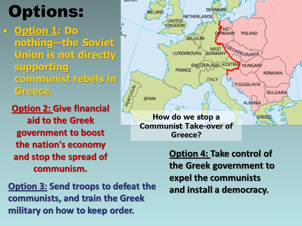 Option 1: Do nothing—the Soviet Union is not directly supporting communist rebels in Greece.Option 1: Do nothing—the Soviet Union is not directly supp