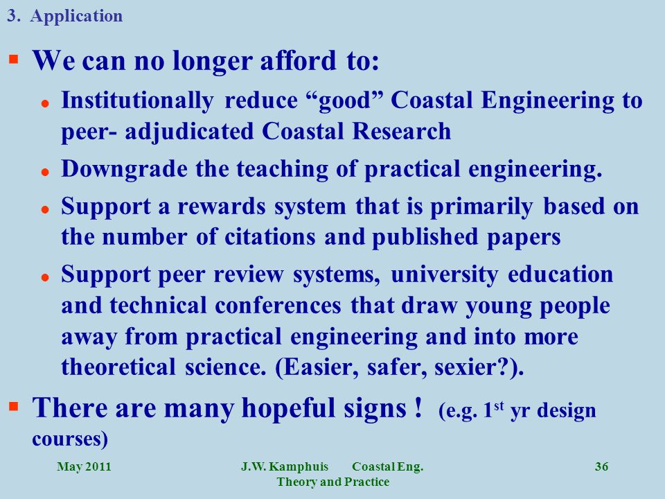 """J.W. Kamphuis Coastal Eng. Theory and Practice 36 §We can no longer afford to: l Institutionally reduce """"good"""" Coastal Engineering to peer- adjudicate"""