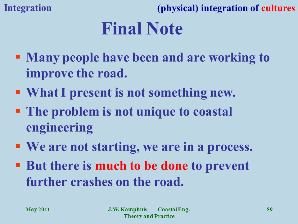 J.W. Kamphuis Coastal Eng. Theory and Practice 59 §Many people have been and are working to improve the road. §What I present is not something new. §T