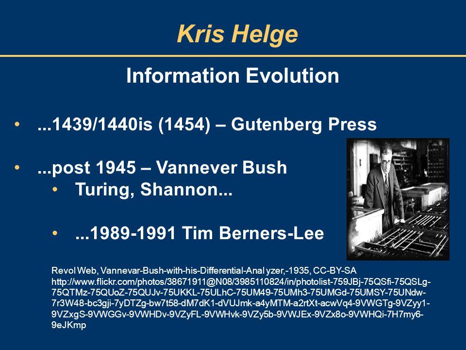 Kris Helge Information Evolution...1439/1440is (1454) – Gutenberg Press...post 1945 – Vannever Bush Turing, Shannon......1989-1991 Tim Berners-Lee Rev