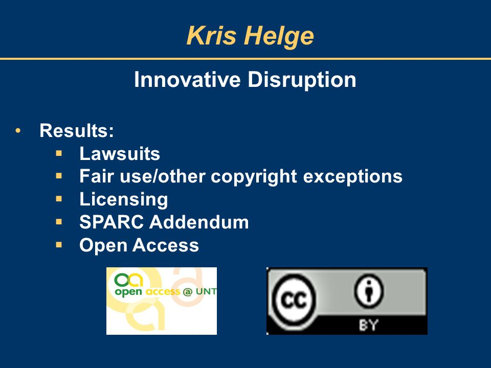 Kris Helge Innovative Disruption Results:  Lawsuits  Fair use/other copyright exceptions  Licensing  SPARC Addendum  Open Access