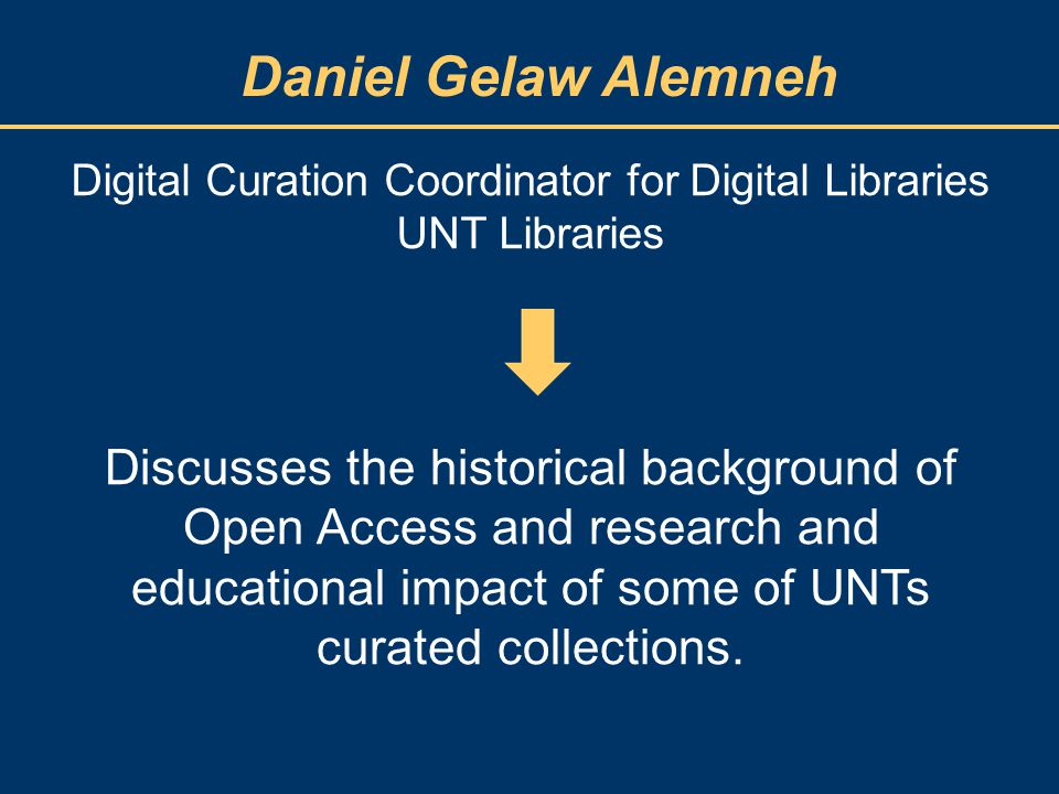 Daniel Gelaw Alemneh Digital Curation Coordinator for Digital Libraries UNT Libraries Discusses the historical background of Open Access and research and educational impact of some of UNTs curated collections.