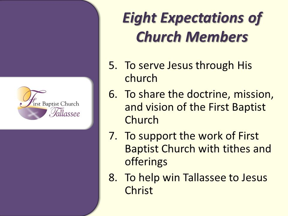 Eight Expectations of Church Members 5.To serve Jesus through His church 6.To share the doctrine, mission, and vision of the First Baptist Church 7.To support the work of First Baptist Church with tithes and offerings 8.To help win Tallassee to Jesus Christ