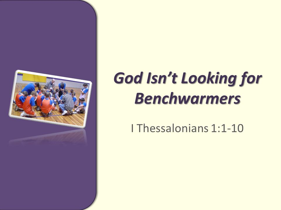 God Isn't Looking for Benchwarmers I Thessalonians 1:1-10