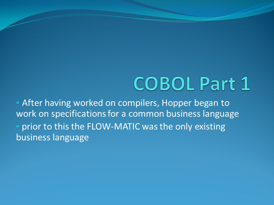 After having worked on compilers, Hopper began to work on specifications for a common business language prior to this the FLOW-MATIC was the only existing business language