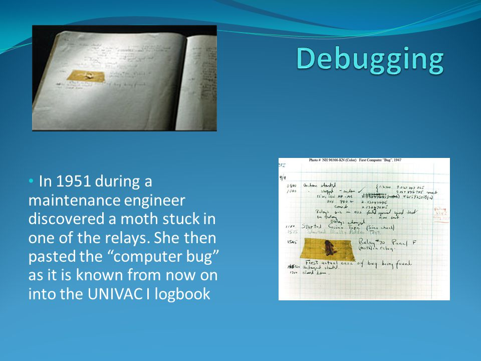 In 1951 during a maintenance engineer discovered a moth stuck in one of the relays.