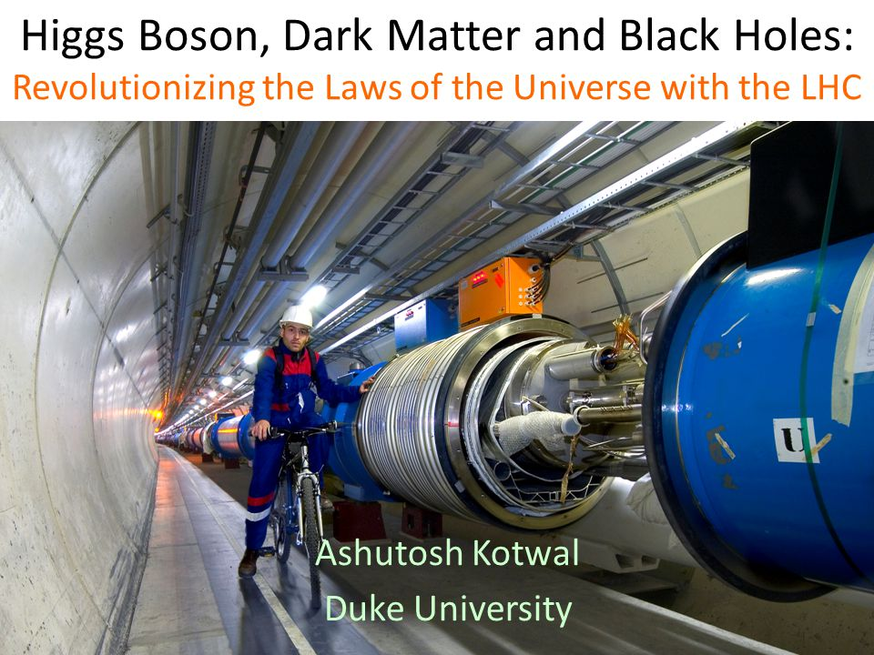 Higgs Boson, Dark Matter and Black Holes: Revolutionizing the Laws of the Universe with the LHC Ashutosh Kotwal Duke University