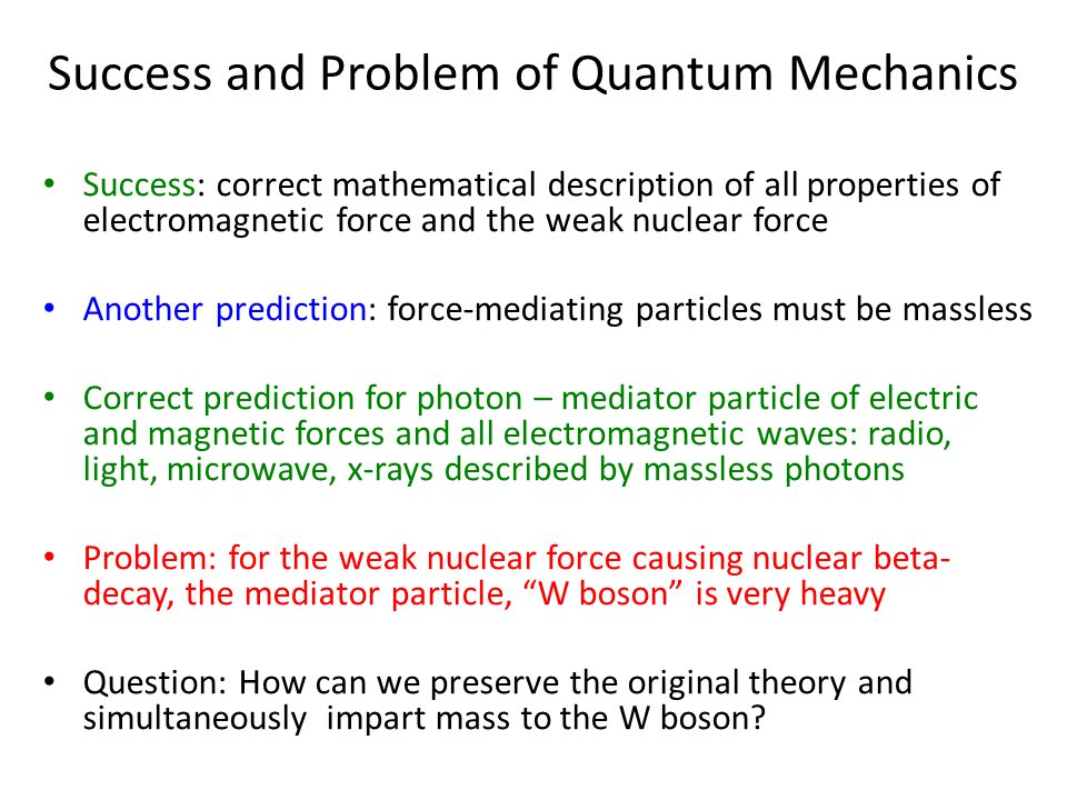 Success and Problem of Quantum Mechanics Success: correct mathematical description of all properties of electromagnetic force and the weak nuclear force Another prediction: force-mediating particles must be massless Correct prediction for photon – mediator particle of electric and magnetic forces and all electromagnetic waves: radio, light, microwave, x-rays described by massless photons Problem: for the weak nuclear force causing nuclear beta- decay, the mediator particle, W boson is very heavy Question: How can we preserve the original theory and simultaneously impart mass to the W boson