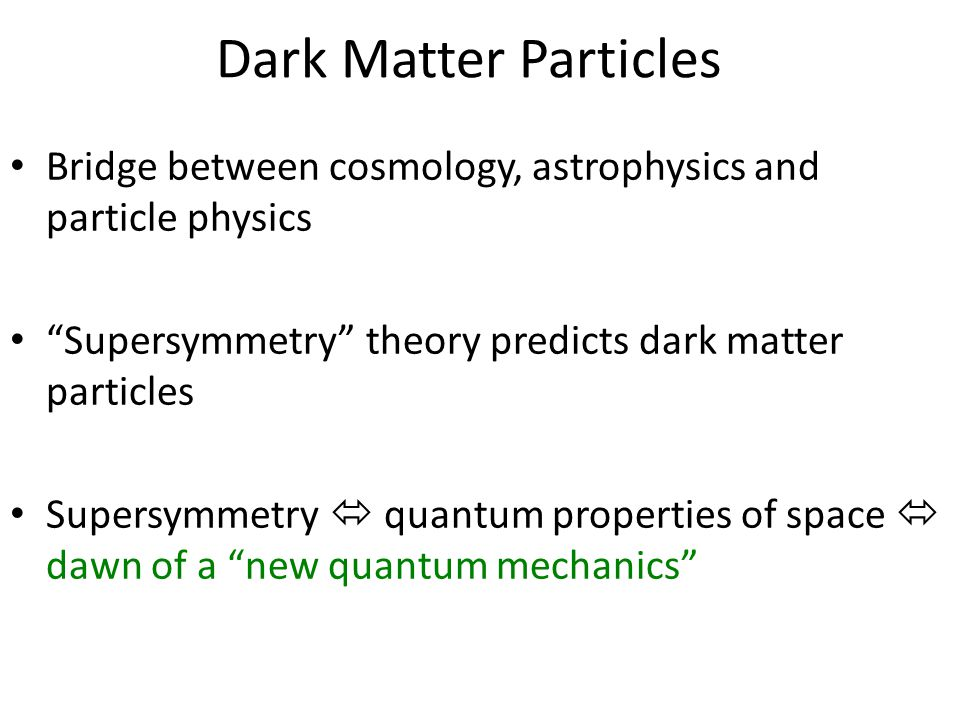 Dark Matter Particles Bridge between cosmology, astrophysics and particle physics Supersymmetry theory predicts dark matter particles Supersymmetry  quantum properties of space  dawn of a new quantum mechanics
