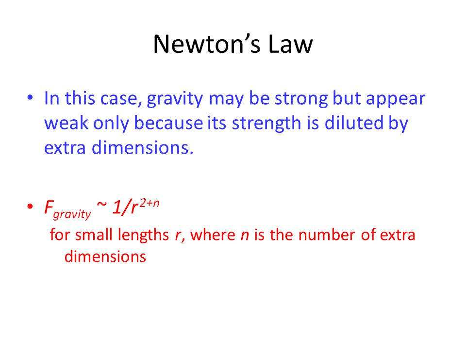 Newton's Law In this case, gravity may be strong but appear weak only because its strength is diluted by extra dimensions.