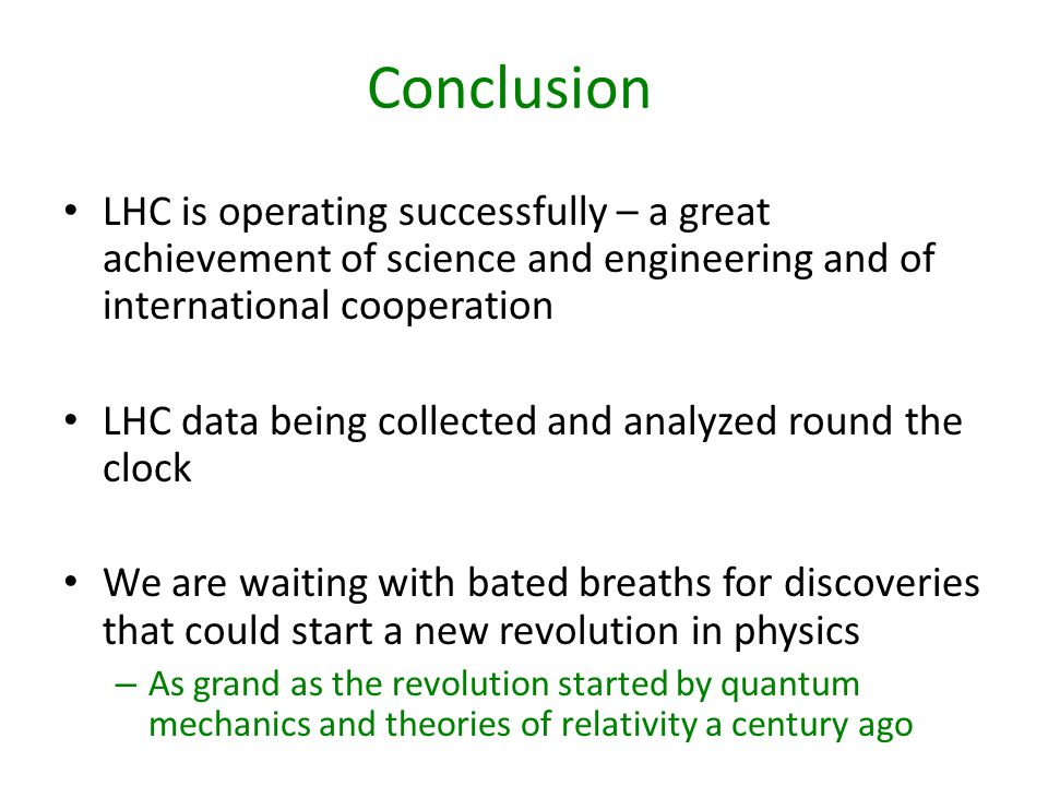 Conclusion LHC is operating successfully – a great achievement of science and engineering and of international cooperation LHC data being collected and analyzed round the clock We are waiting with bated breaths for discoveries that could start a new revolution in physics – As grand as the revolution started by quantum mechanics and theories of relativity a century ago