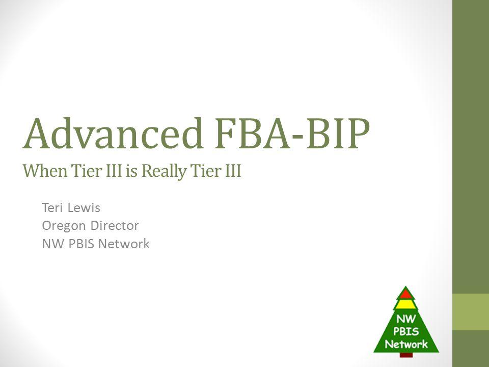 Advanced FBA-BIP When Tier III is Really Tier III Teri Lewis Oregon Director NW PBIS Network
