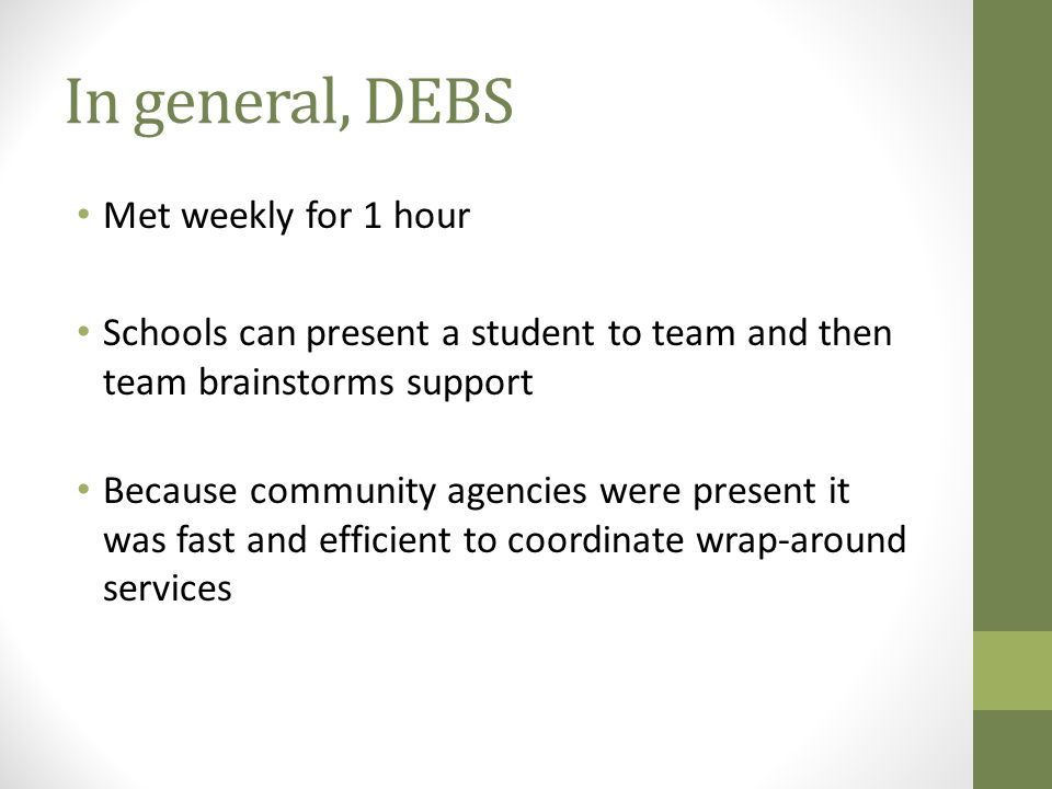 In general, DEBS Met weekly for 1 hour Schools can present a student to team and then team brainstorms support Because community agencies were present it was fast and efficient to coordinate wrap-around services