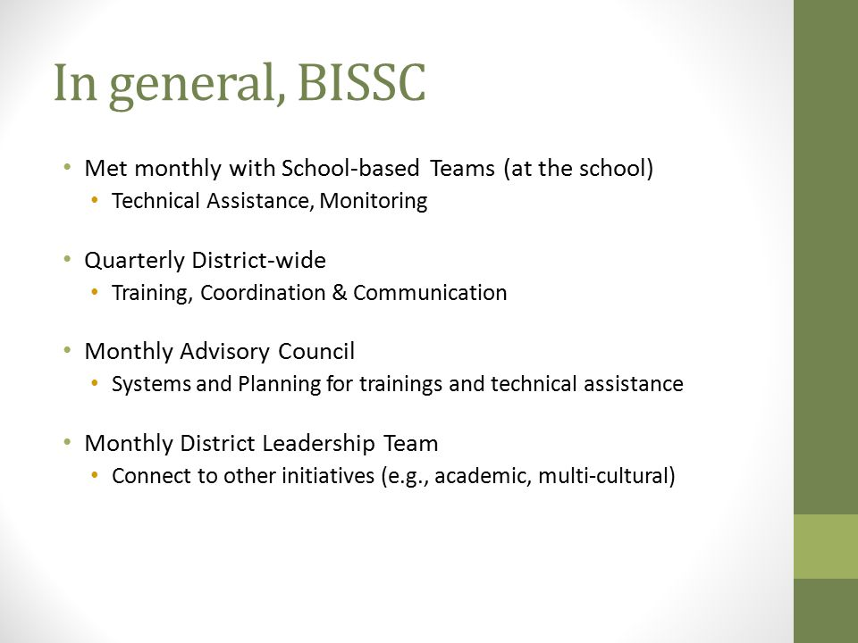 In general, BISSC Met monthly with School-based Teams (at the school) Technical Assistance, Monitoring Quarterly District-wide Training, Coordination & Communication Monthly Advisory Council Systems and Planning for trainings and technical assistance Monthly District Leadership Team Connect to other initiatives (e.g., academic, multi-cultural)