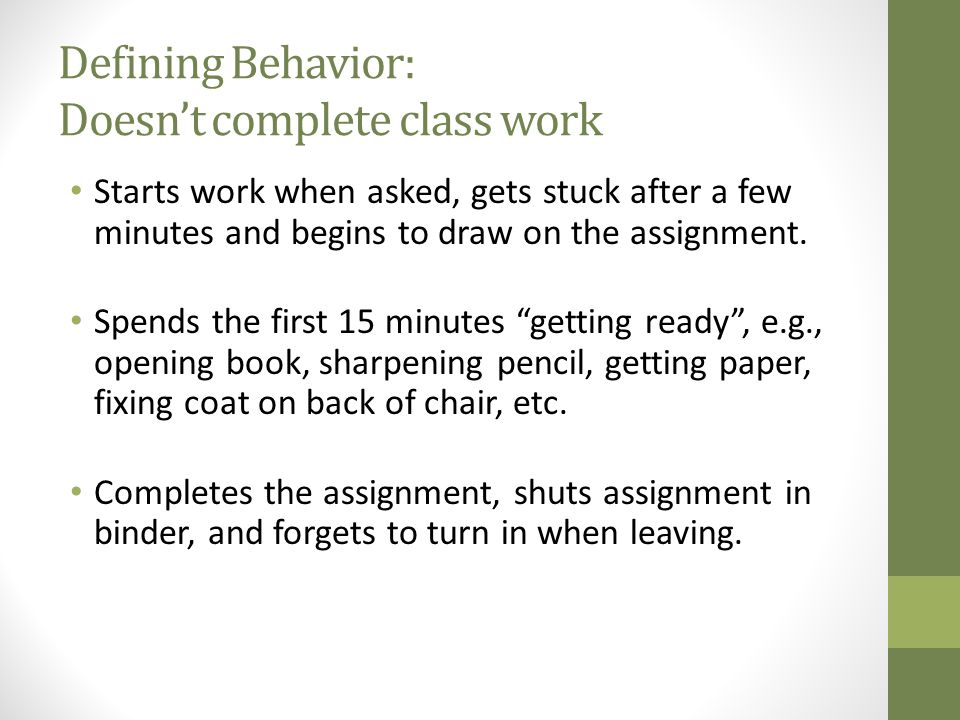 Defining Behavior: Doesn't complete class work Starts work when asked, gets stuck after a few minutes and begins to draw on the assignment.
