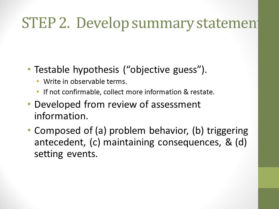 STEP 2.Develop summary statement. Testable hypothesis ( objective guess ).