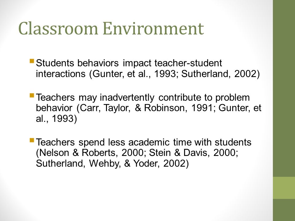 Classroom Environment  Students behaviors impact teacher-student interactions (Gunter, et al., 1993; Sutherland, 2002)  Teachers may inadvertently contribute to problem behavior (Carr, Taylor, & Robinson, 1991; Gunter, et al., 1993)  Teachers spend less academic time with students (Nelson & Roberts, 2000; Stein & Davis, 2000; Sutherland, Wehby, & Yoder, 2002)