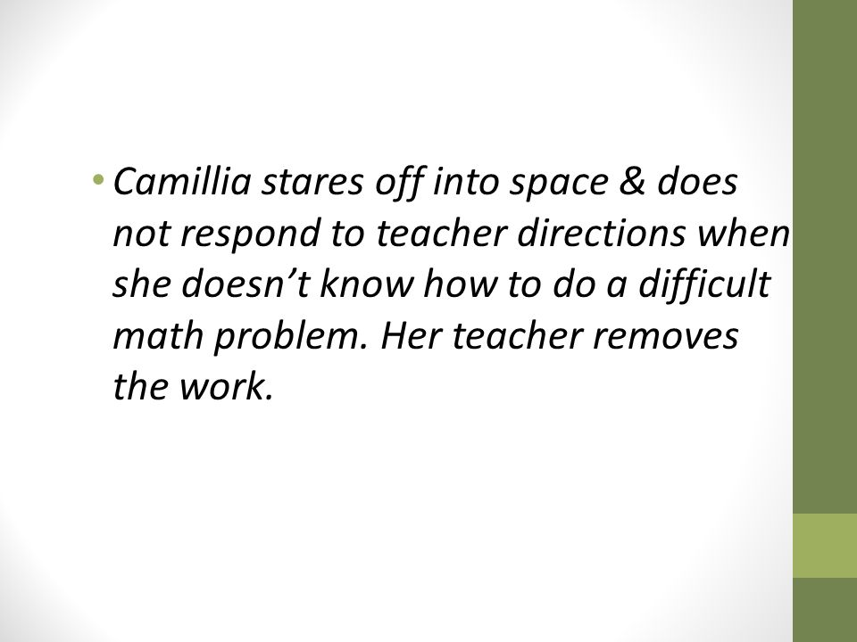 Camillia stares off into space & does not respond to teacher directions when she doesn't know how to do a difficult math problem.