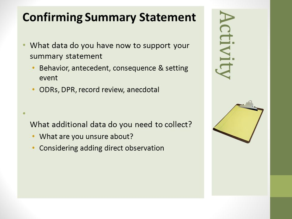 Activity Confirming Summary Statement What data do you have now to support yoursummary statement Behavior, antecedent, consequence & settingevent ODRs, DPR, record review, anecdotal What additional data do you need to collect.
