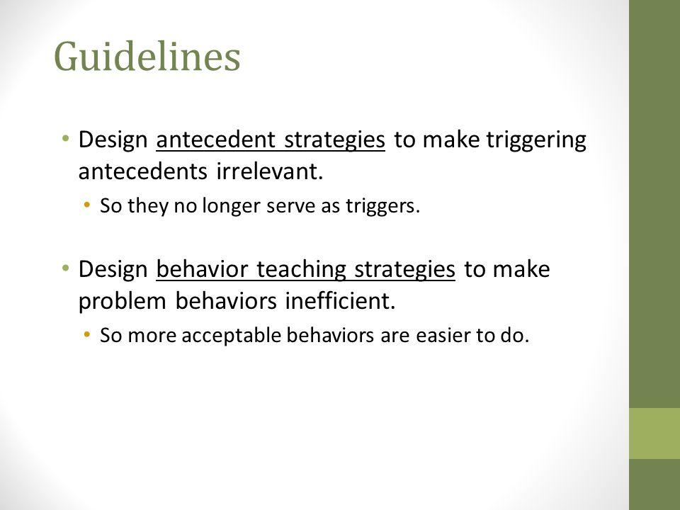 Guidelines Design antecedent strategies to make triggering antecedents irrelevant.