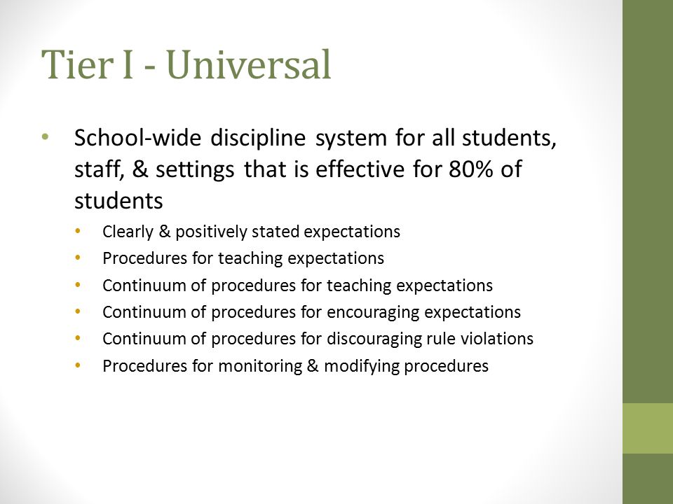 Tier I - Universal School-wide discipline system for all students, staff, & settings that is effective for 80% of students Clearly & positively stated expectations Procedures for teaching expectations Continuum of procedures for teaching expectations Continuum of procedures for encouraging expectations Continuum of procedures for discouraging rule violations Procedures for monitoring & modifying procedures