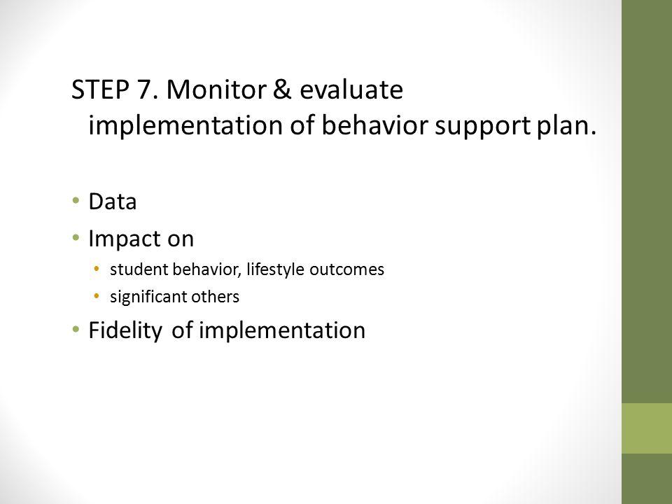 STEP 7.Monitor & evaluate implementation of behavior support plan.