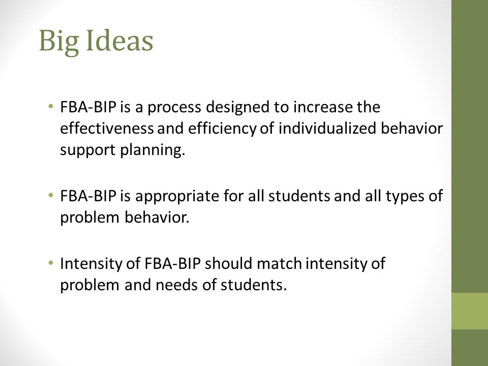 Big Ideas FBA-BIP is a process designed to increase the effectiveness and efficiency of individualized behavior support planning.