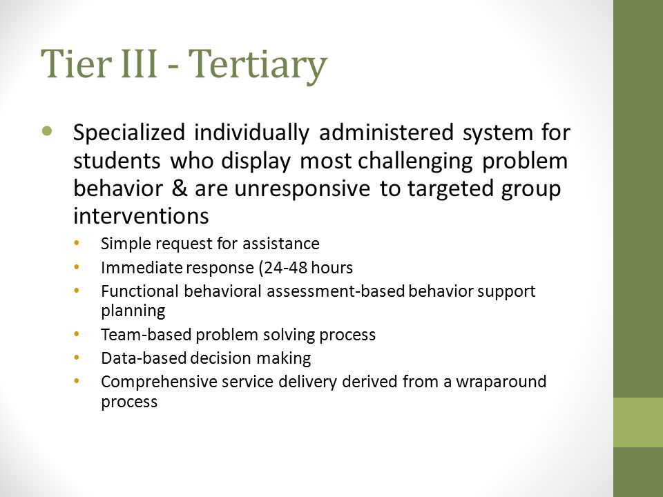 Tier III - Tertiary Specialized individually administered system for students who display most challenging problem behavior & are unresponsive to targeted group interventions Simple request for assistance Immediate response (24-48 hours Functional behavioral assessment-based behavior support planning Team-based problem solving process Data-based decision making Comprehensive service delivery derived from a wraparound process