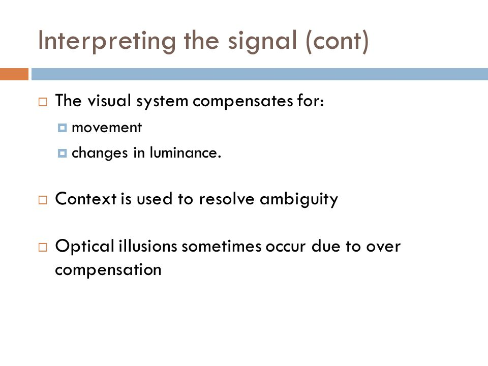 Interpreting the signal (cont)  The visual system compensates for:  movement  changes in luminance.