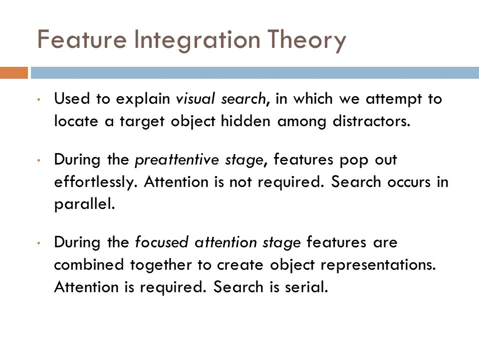 Feature Integration Theory Used to explain visual search, in which we attempt to locate a target object hidden among distractors.