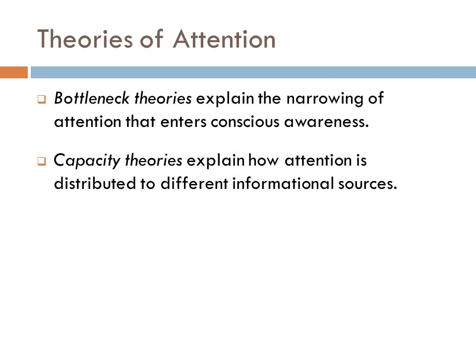 Theories of Attention  Bottleneck theories explain the narrowing of attention that enters conscious awareness.