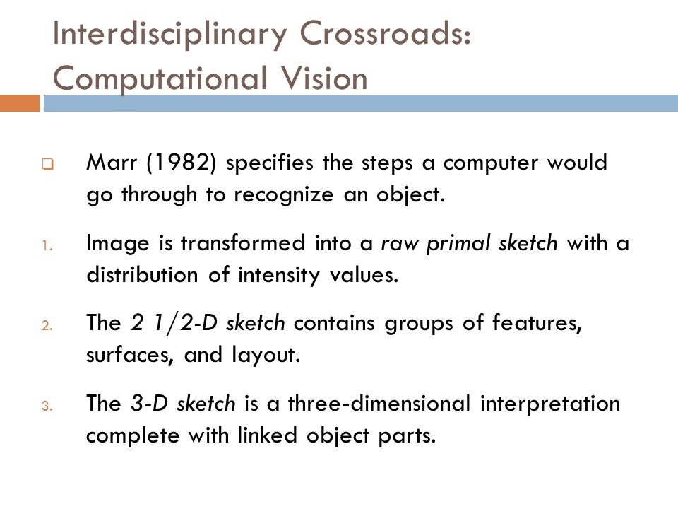 Interdisciplinary Crossroads: Computational Vision  Marr (1982) specifies the steps a computer would go through to recognize an object.
