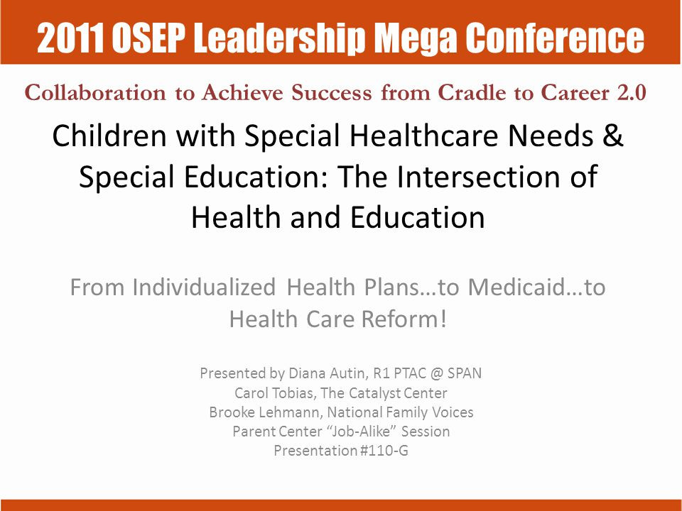 2011 OSEP Leadership Mega Conference Collaboration to Achieve Success from Cradle to Career 2.0 Children with Special Healthcare Needs & Special Education: The Intersection of Health and Education From Individualized Health Plans…to Medicaid…to Health Care Reform.