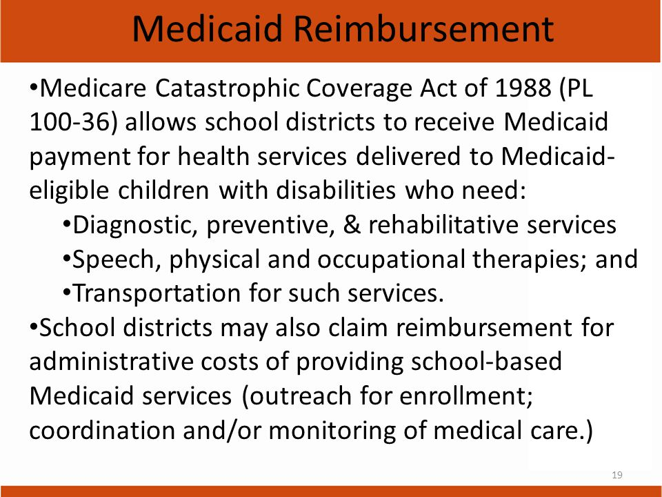 19 Medicaid Reimbursement Medicare Catastrophic Coverage Act of 1988 (PL 100-36) allows school districts to receive Medicaid payment for health services delivered to Medicaid- eligible children with disabilities who need: Diagnostic, preventive, & rehabilitative services Speech, physical and occupational therapies; and Transportation for such services.