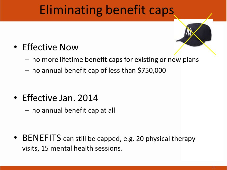 Eliminating benefit caps Effective Now – no more lifetime benefit caps for existing or new plans – no annual benefit cap of less than $750,000 Effective Jan.