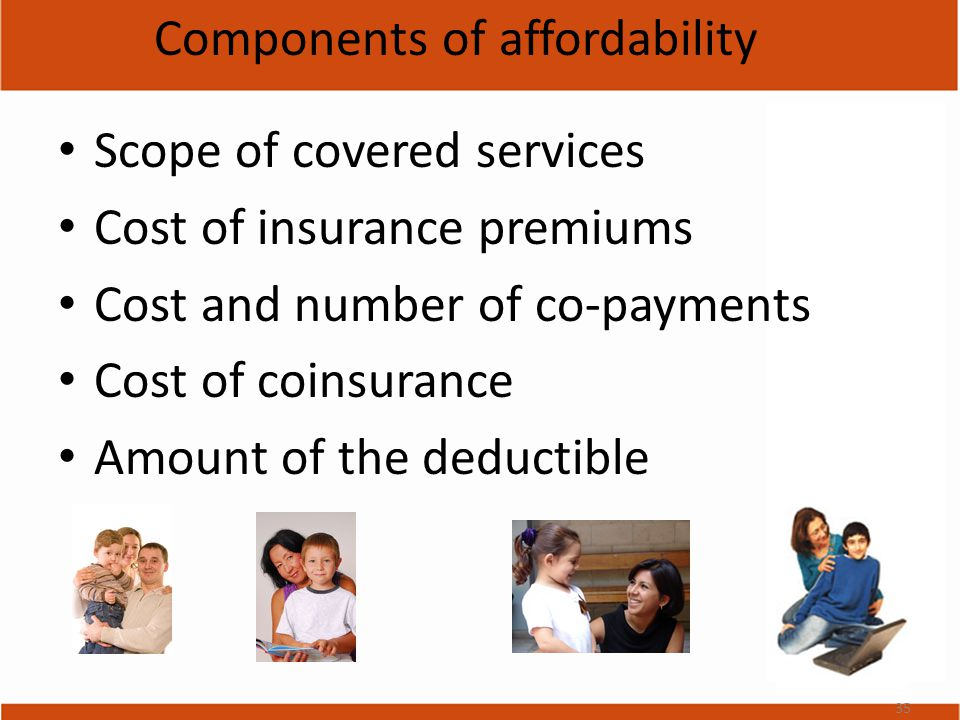 Components of affordability Scope of covered services Cost of insurance premiums Cost and number of co-payments Cost of coinsurance Amount of the deductible 35