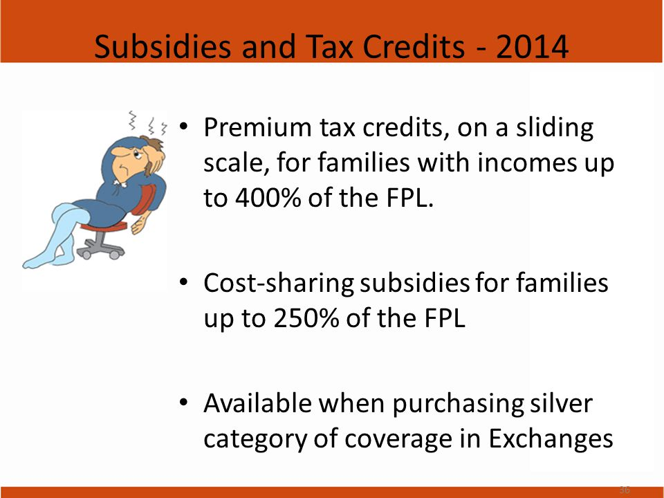 Subsidies and Tax Credits - 2014 Premium tax credits, on a sliding scale, for families with incomes up to 400% of the FPL.