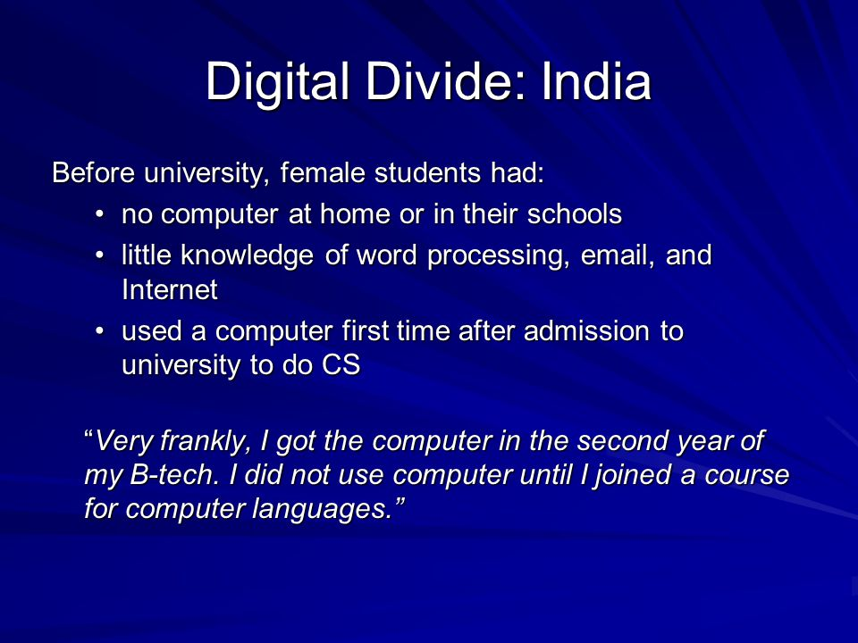 Digital Divide: India Before university, female students had: no computer at home or in their schoolsno computer at home or in their schools little knowledge of word processing, email, and Internetlittle knowledge of word processing, email, and Internet used a computer first time after admission to university to do CSused a computer first time after admission to university to do CS Very frankly, I got the computer in the second year of my B-tech.