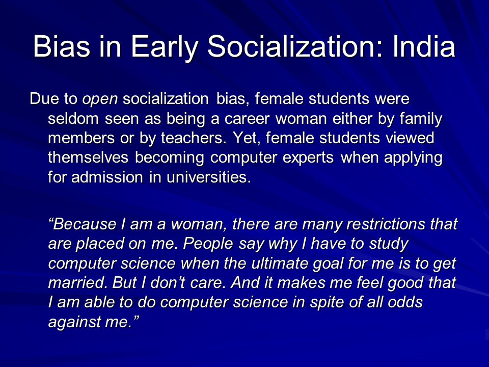 Bias in Early Socialization: India Due to open socialization bias, female students were seldom seen as being a career woman either by family members or by teachers.