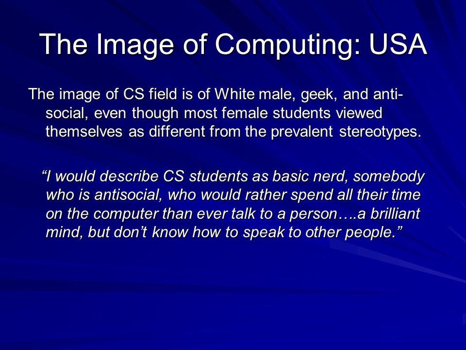 The Image of Computing: USA The image of CS field is of White male, geek, and anti- social, even though most female students viewed themselves as different from the prevalent stereotypes.