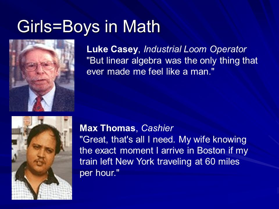 Girls=Boys in Math Luke Casey, Industrial Loom Operator But linear algebra was the only thing that ever made me feel like a man. Max Thomas, Cashier Great, that s all I need.
